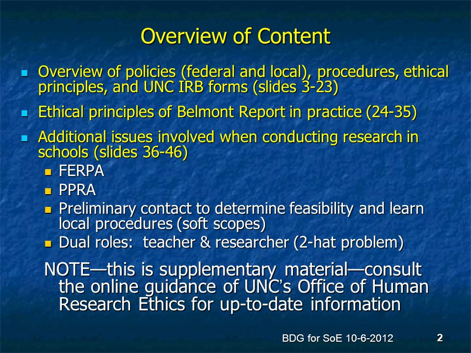 Protecting Research Subjects Multiple sources of motivation for IRBs Multiple sources of motivation for IRBs Negative examples from history (featured in CITI training, and almost all introductory presentations) Negative examples from history (featured in CITI training, and almost all introductory presentations) Positive principles—embodied in the Belmont Report Positive principles—embodied in the Belmont Report Multiple sources of governance of IRBs Multiple sources of governance of IRBs Regulated by US law—45 CFR 46 (Code of Federal Regulations: the regs ) Regulated by US law—45 CFR 46 (Code of Federal Regulations: the regs ) Guided by interpretations from the federal Office for Human Research Protections (OHRP) Guided by interpretations from the federal Office for Human Research Protections (OHRP) Governed locally by the IRBs, with their own standard operating procedures and traditions—at UNC-Chapel Hill, that includes the Office of Human Research Ethics or OHRE, as the overall administrative organization Governed locally by the IRBs, with their own standard operating procedures and traditions—at UNC-Chapel Hill, that includes the Office of Human Research Ethics or OHRE, as the overall administrative organization BDG for SoE 10-6-2012 3