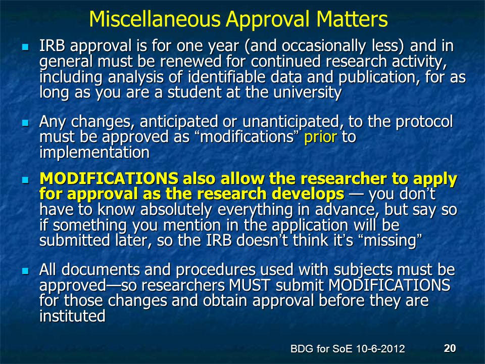 Miscellaneous Approval Matters IRB approval is for one year (and occasionally less) and in general must be renewed for continued research activity, in