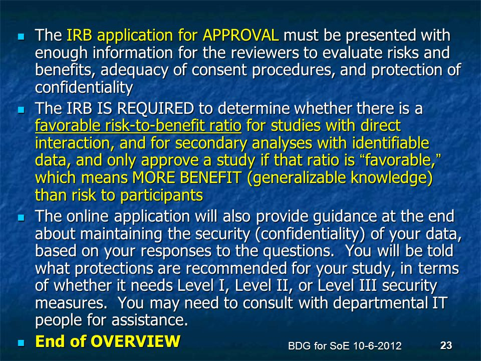 The IRB application for APPROVAL must be presented with enough information for the reviewers to evaluate risks and benefits, adequacy of consent proce