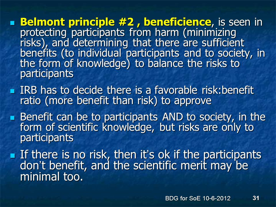 Belmont principle #2, beneficience, is seen in protecting participants from harm (minimizing risks), and determining that there are sufficient benefit