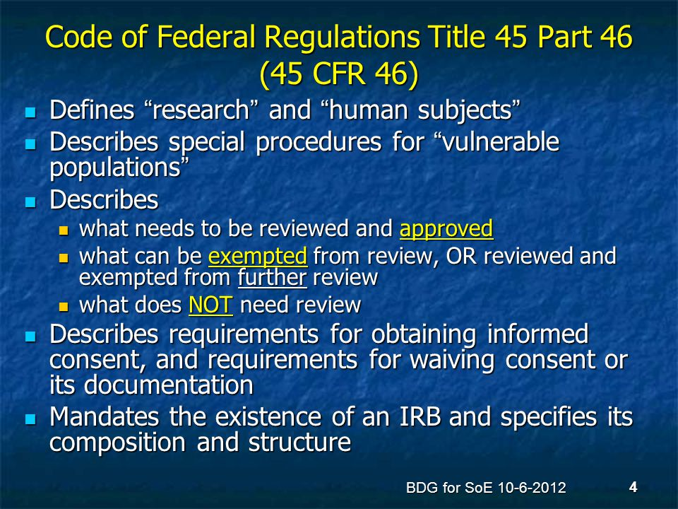 IRB APPROVAL is only required if the activity meets the definition of human subjects research Research is defined by the federal guidelines as as systematic investigation, including development, testing, and evaluation, designed to develop or contribute to generalizable knowledge Research is defined by the federal guidelines as as systematic investigation, including development, testing, and evaluation, designed to develop or contribute to generalizable knowledge [45 CFR 46.102(d)] A human subject is defined by the federal regulations as a living individual about whom an investigator conducting research obtains A human subject is defined by the federal regulations as a living individual about whom an investigator conducting research obtains (1) data through intervention or interaction with the individual, or (1) data through intervention or interaction with the individual, or (2) identifiable private information [45 CFR 46.102(f)] (2) identifiable private information [45 CFR 46.102(f)] BDG for SoE 10-6-2012 5