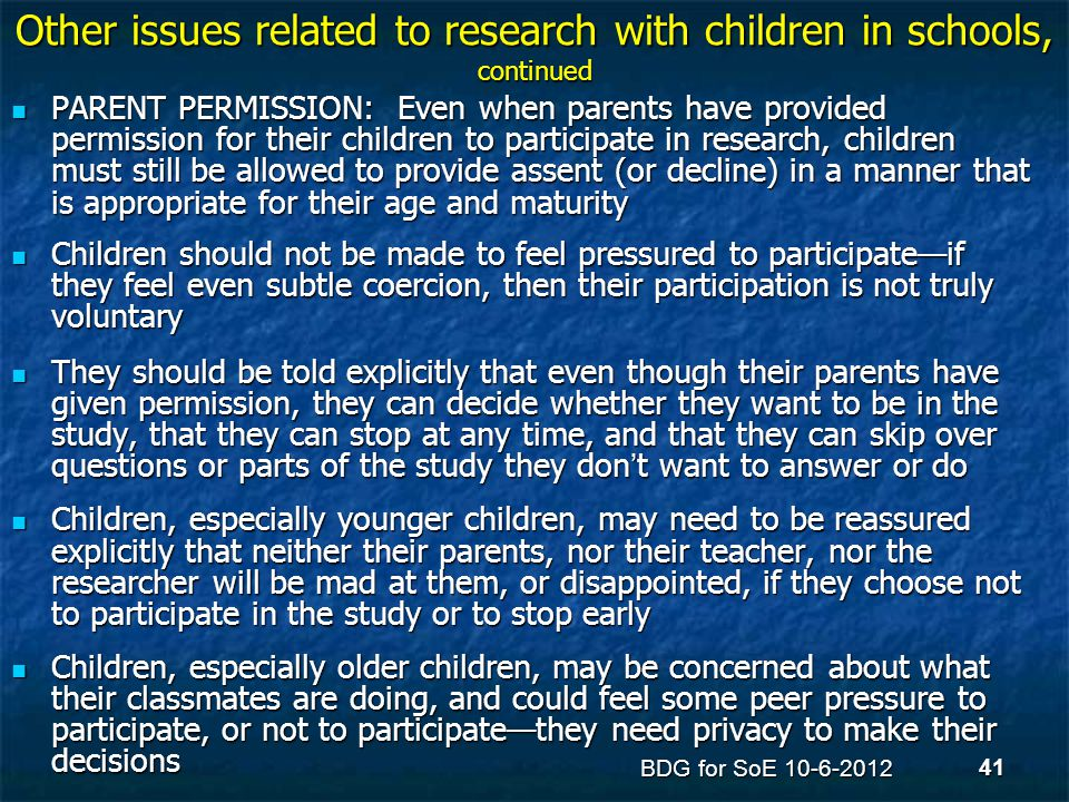 Other issues related to research with children in schools, continued PARENT PERMISSION: Even when parents have provided permission for their children