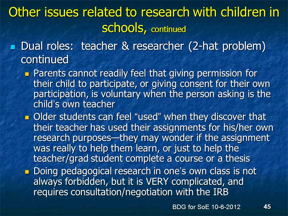 Other issues related to research with children in schools, continued Dual roles: teacher & researcher (2-hat problem) continued Dual roles: teacher &