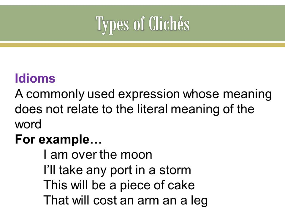 Idioms A commonly used expression whose meaning does not relate to the literal meaning of the word For example… I am over the moon I'll take any port