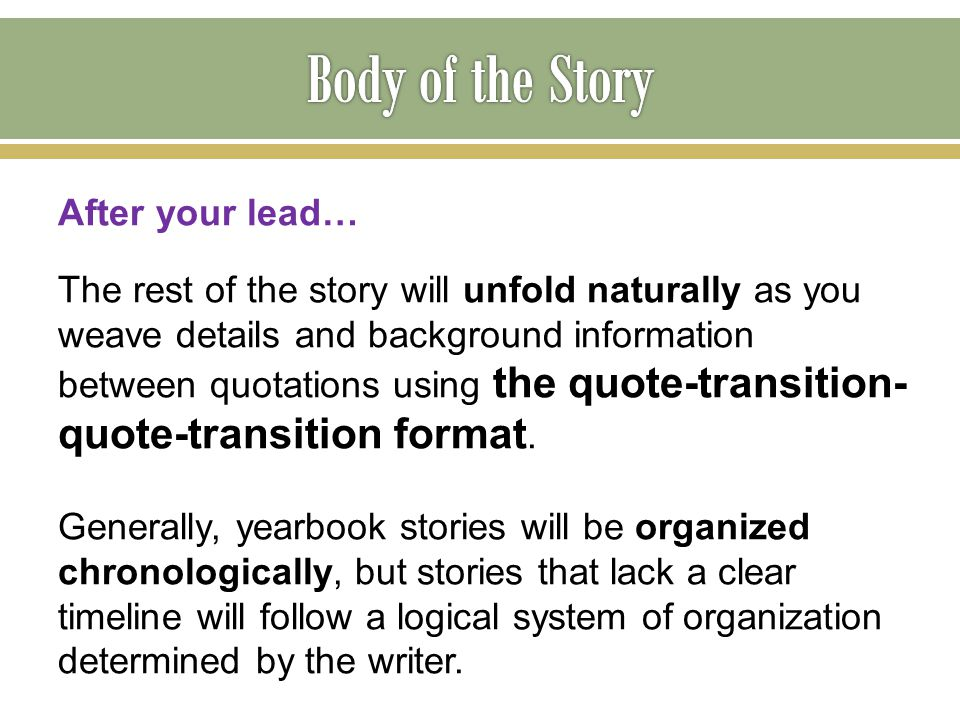 After your lead… The rest of the story will unfold naturally as you weave details and background information between quotations using the quote-transi