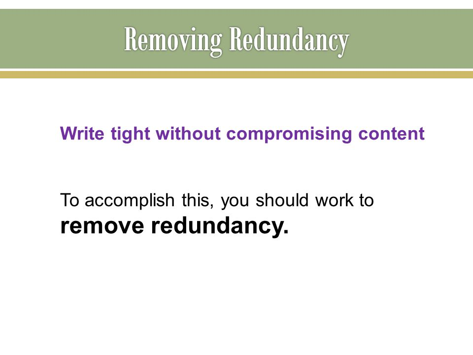 Write tight without compromising content To accomplish this, you should work to remove redundancy.
