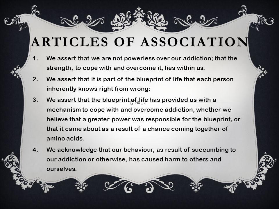 ARTICLES OF ASSOCIATION 1.We assert that we are not powerless over our addiction; that the strength, to cope with and overcome it, lies within us. 2.W
