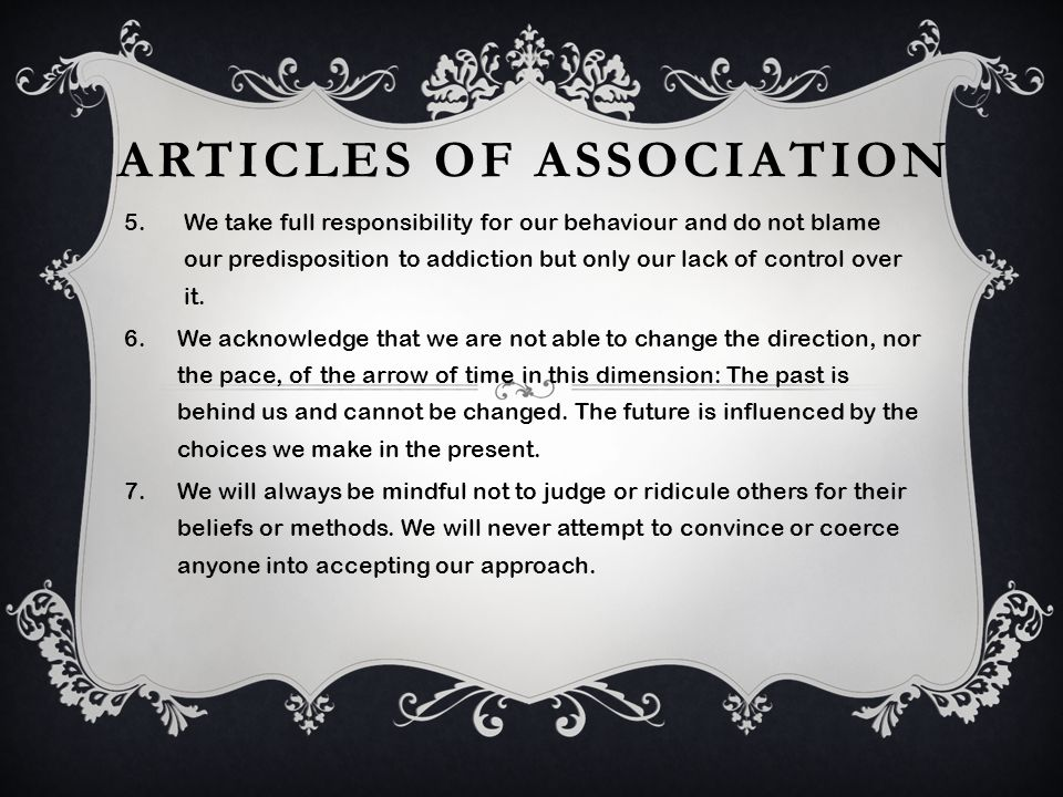 ARTICLES OF ASSOCIATION 5.We take full responsibility for our behaviour and do not blame our predisposition to addiction but only our lack of control