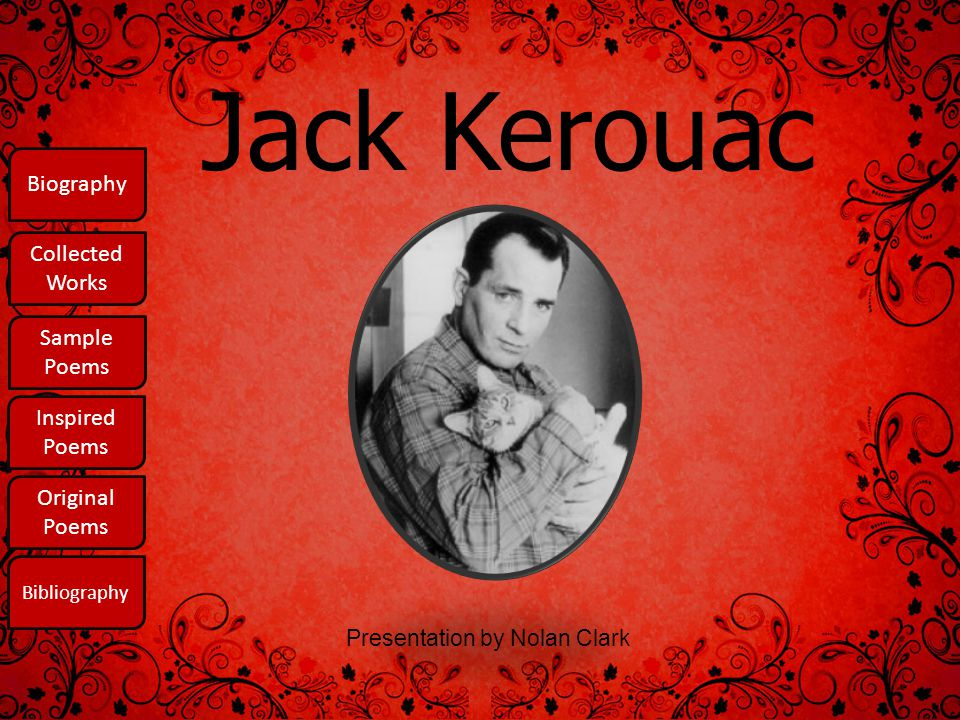 Biography The Life and Times of the Unforgettable Jack Kerouac The only people for me are the mad ones, the ones who are mad to live, mad to talk, mad to be saved, desirous of everything at the same time, the ones who never yawn or say a commonplace thing, but burn, burn like fabulous yellow roman candles (Biography.com 3).