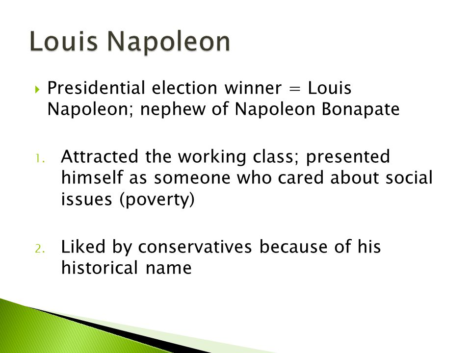  Presidential election winner = Louis Napoleon; nephew of Napoleon Bonapate 1. Attracted the working class; presented himself as someone who cared ab
