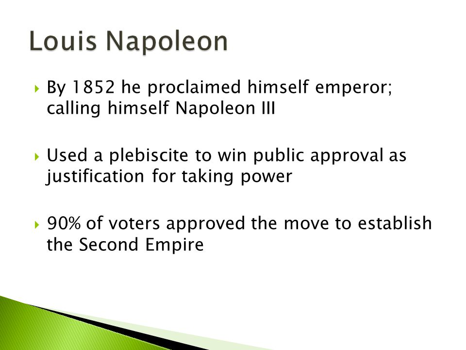  By 1852 he proclaimed himself emperor; calling himself Napoleon III  Used a plebiscite to win public approval as justification for taking power  9