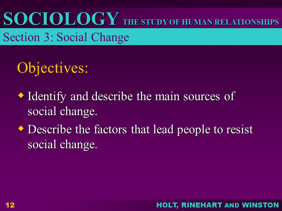 THE STUDY OF HUMAN RELATIONSHIPS SOCIOLOGY HOLT, RINEHART AND WINSTON 12 Objectives:  Identify and describe the main sources of social change.