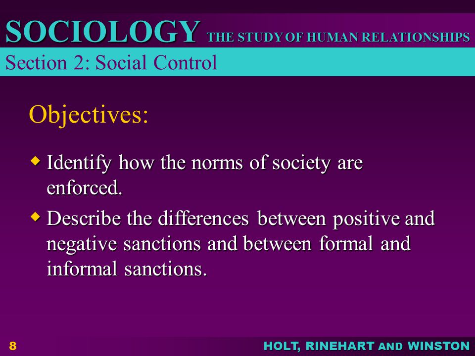 THE STUDY OF HUMAN RELATIONSHIPS SOCIOLOGY HOLT, RINEHART AND WINSTON 9 Enforcing the Norms of Society  Internalization – process by which a norm becomes a part of an individual's personality thus conditioning that individual to conform to society's expectations  Sanctions – rewards and punishments used to enforce conformity to the norms Section 2: Social Control