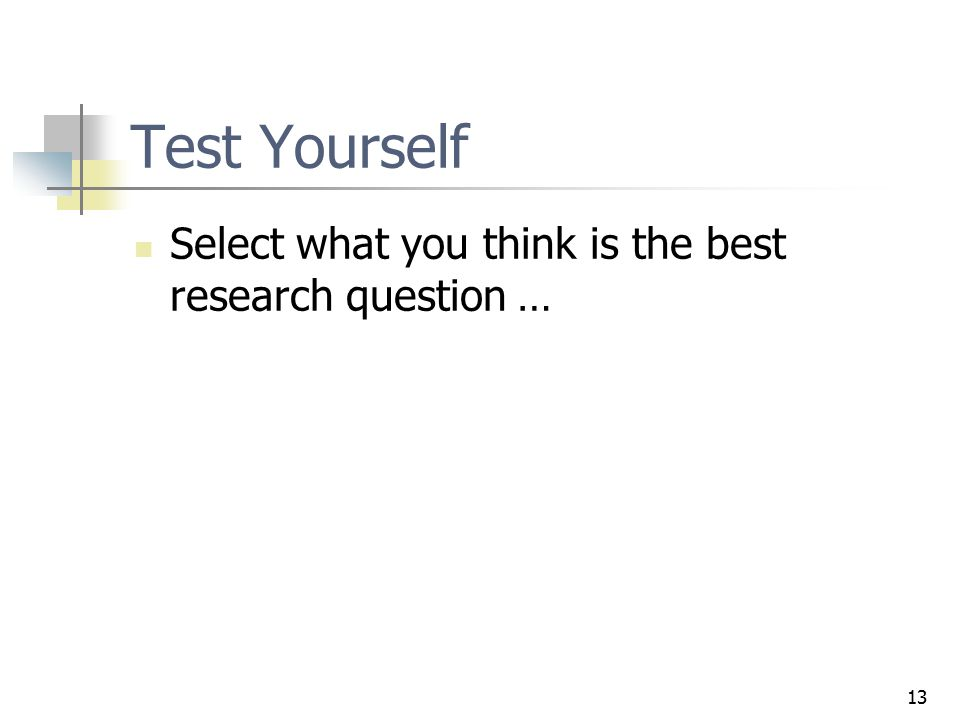 Test Yourself Select what you think is the best research question … 13
