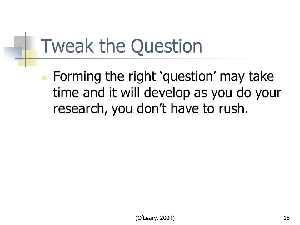 (O'Leary, 2004)18 Tweak the Question Forming the right 'question' may take time and it will develop as you do your research, you don't have to rush.