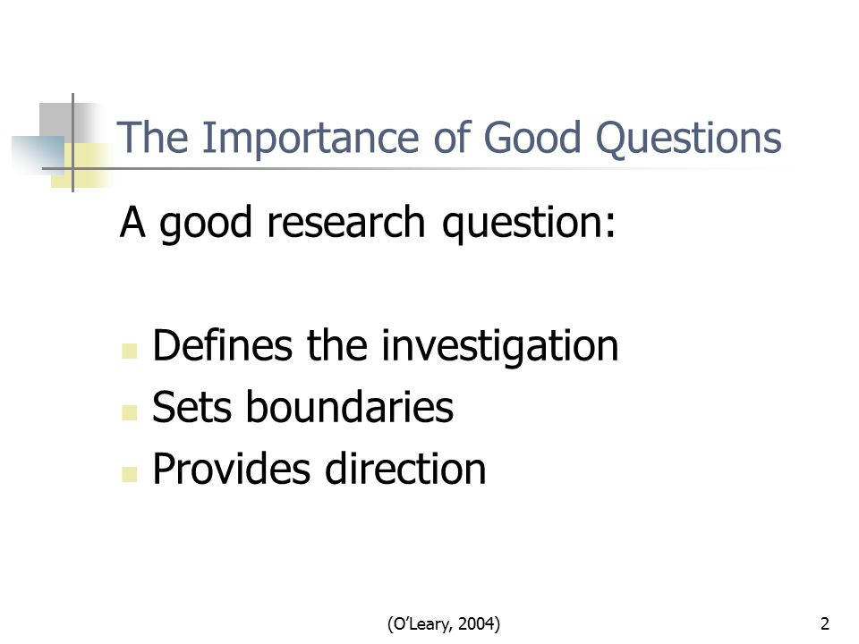 (O'Leary, 2004)2 The Importance of Good Questions A good research question: Defines the investigation Sets boundaries Provides direction