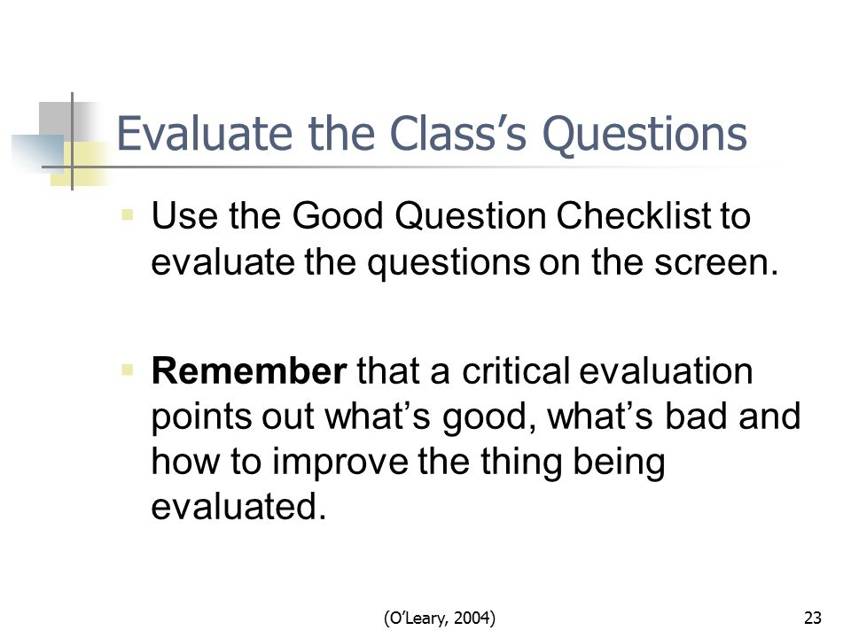 (O'Leary, 2004)23 Evaluate the Class's Questions  Use the Good Question Checklist to evaluate the questions on the screen.
