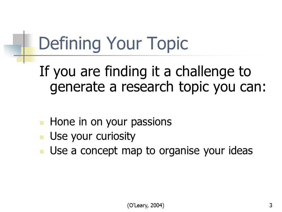 (O'Leary, 2004)3 Defining Your Topic If you are finding it a challenge to generate a research topic you can: Hone in on your passions Use your curiosity Use a concept map to organise your ideas