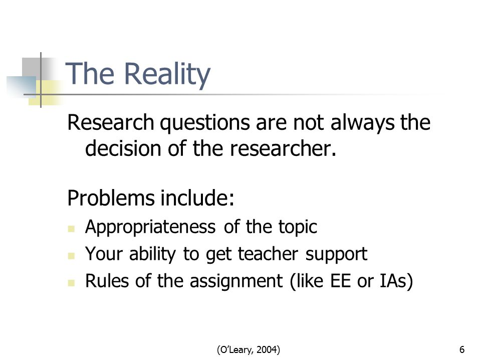 (O'Leary, 2004)6 The Reality Research questions are not always the decision of the researcher.