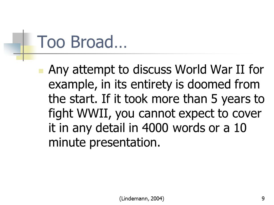 Too Broad… Any attempt to discuss World War II for example, in its entirety is doomed from the start.