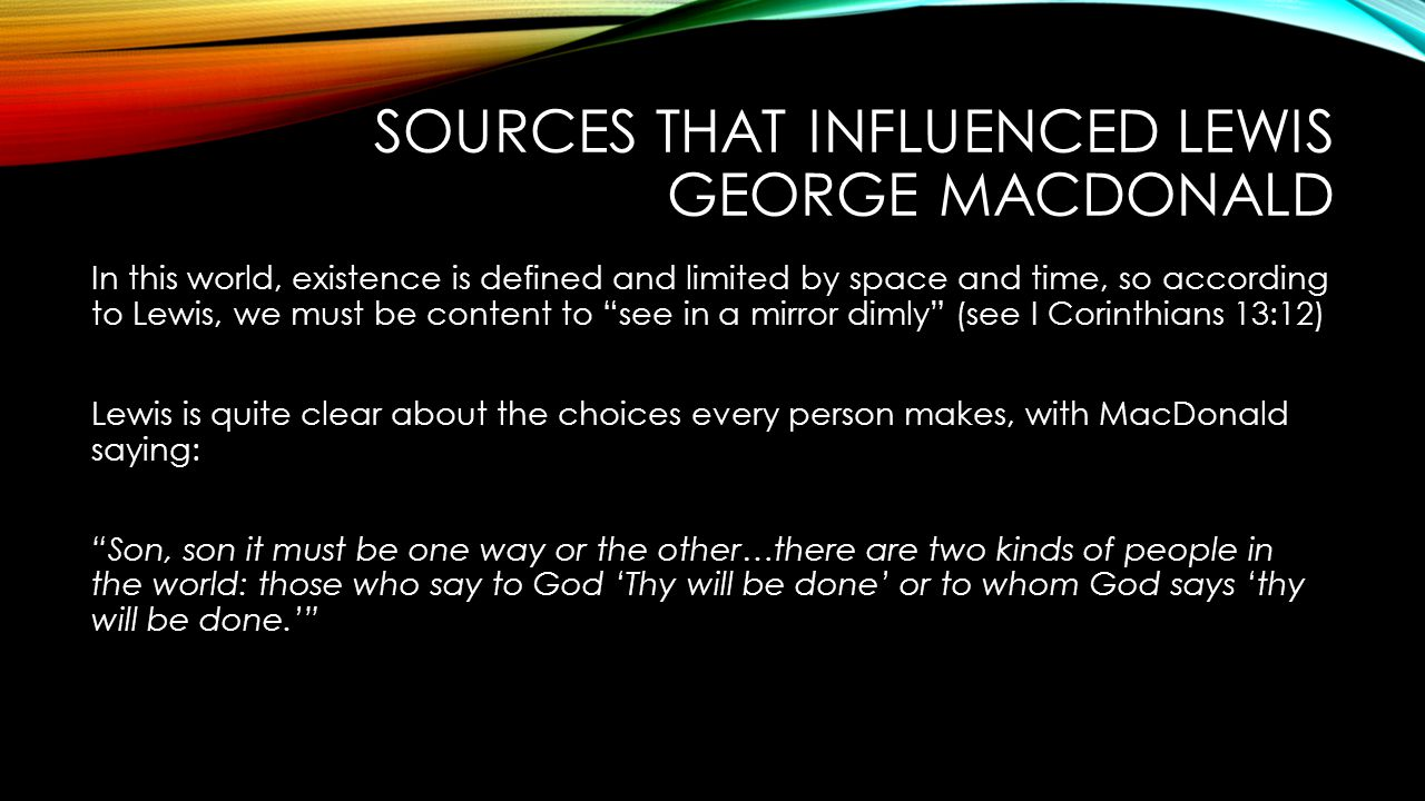 SOURCES THAT INFLUENCED LEWIS GEORGE MACDONALD In this world, existence is defined and limited by space and time, so according to Lewis, we must be content to see in a mirror dimly (see I Corinthians 13:12) Lewis is quite clear about the choices every person makes, with MacDonald saying: Son, son it must be one way or the other…there are two kinds of people in the world: those who say to God 'Thy will be done' or to whom God says 'thy will be done.'