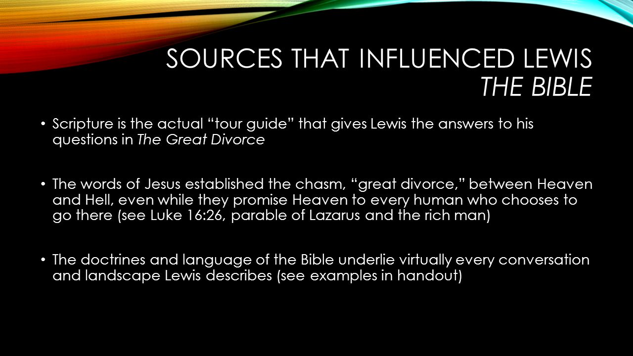 SOURCES THAT INFLUENCED LEWIS THE BIBLE Scripture is the actual tour guide that gives Lewis the answers to his questions in The Great Divorce The words of Jesus established the chasm, great divorce, between Heaven and Hell, even while they promise Heaven to every human who chooses to go there (see Luke 16:26, parable of Lazarus and the rich man) The doctrines and language of the Bible underlie virtually every conversation and landscape Lewis describes (see examples in handout)