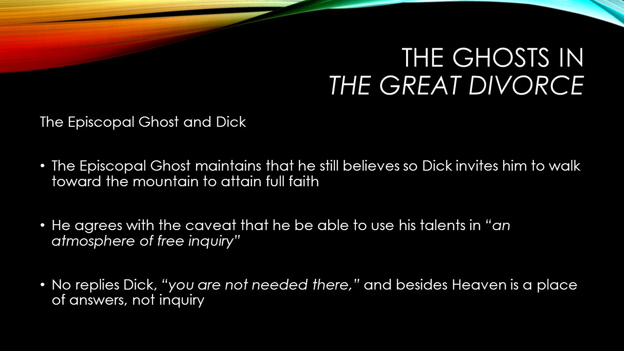 THE GHOSTS IN THE GREAT DIVORCE The Episcopal Ghost and Dick The Episcopal Ghost maintains that he still believes so Dick invites him to walk toward the mountain to attain full faith He agrees with the caveat that he be able to use his talents in an atmosphere of free inquiry No replies Dick, you are not needed there, and besides Heaven is a place of answers, not inquiry