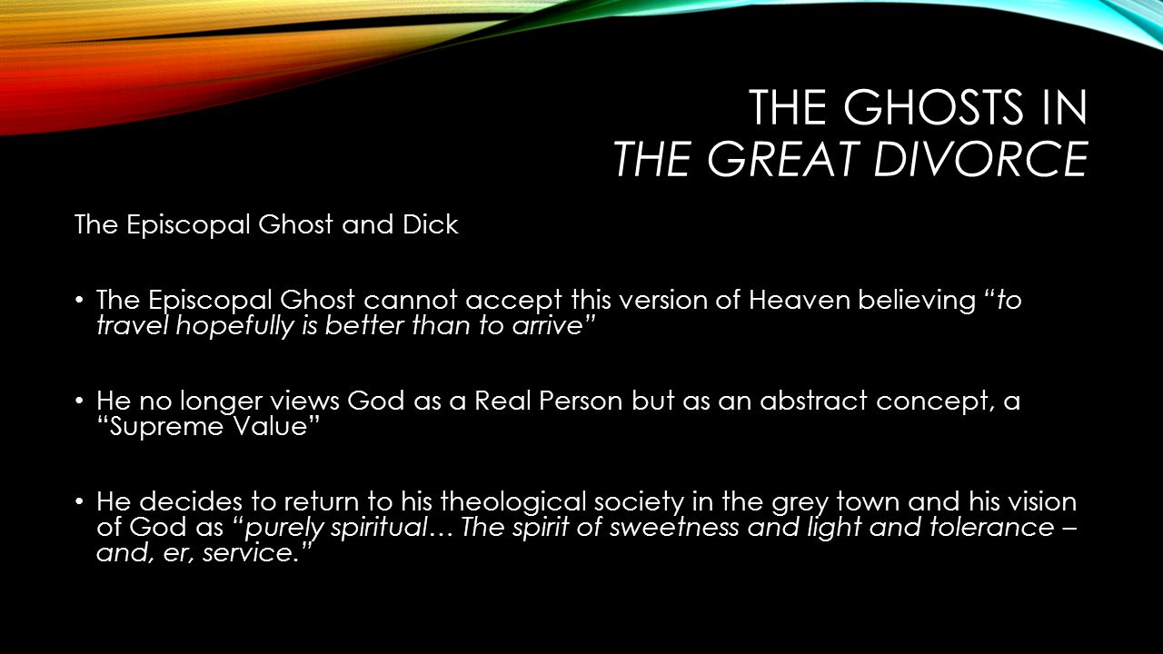 THE GHOSTS IN THE GREAT DIVORCE The Episcopal Ghost and Dick The Episcopal Ghost cannot accept this version of Heaven believing to travel hopefully is better than to arrive He no longer views God as a Real Person but as an abstract concept, a Supreme Value He decides to return to his theological society in the grey town and his vision of God as purely spiritual… The spirit of sweetness and light and tolerance – and, er, service.
