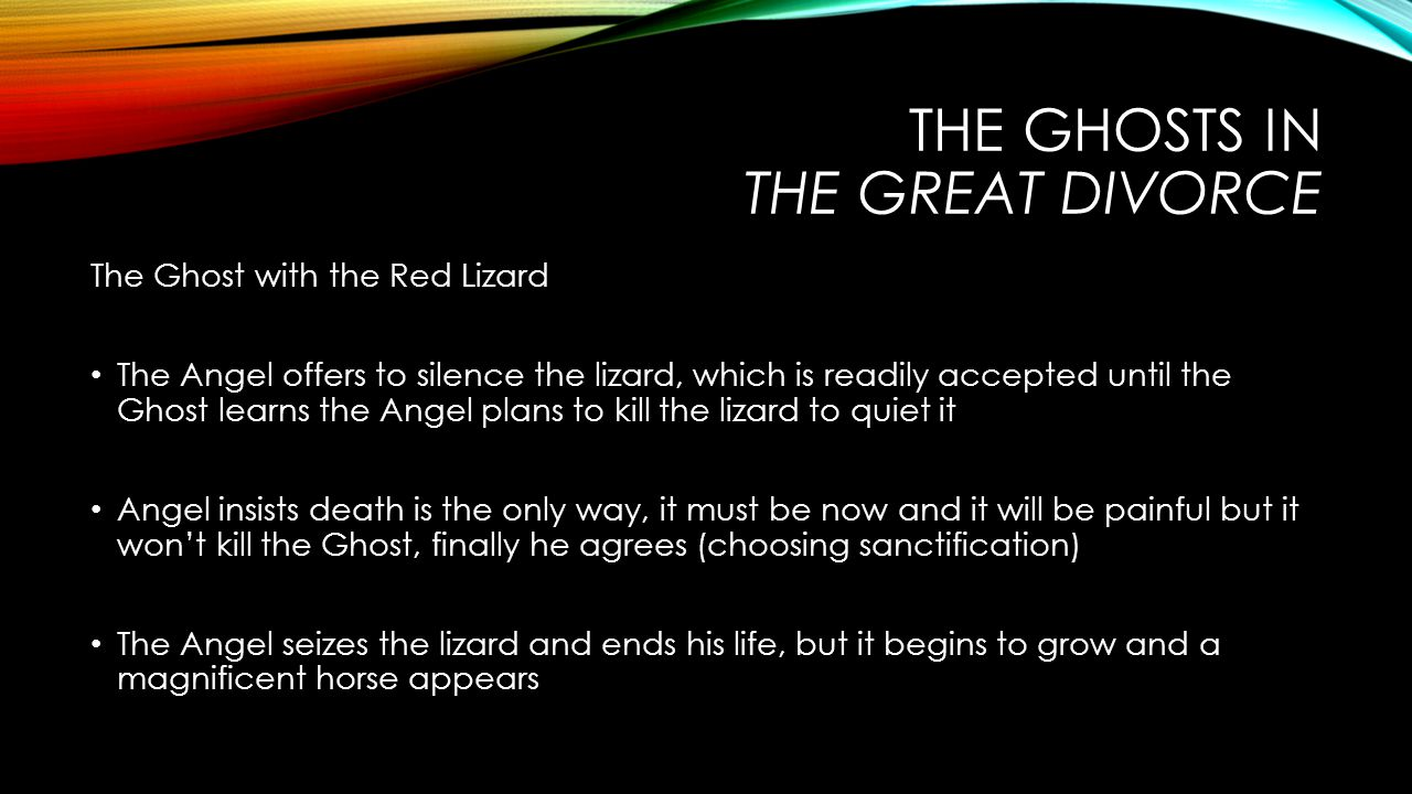THE GHOSTS IN THE GREAT DIVORCE The Ghost with the Red Lizard The Angel offers to silence the lizard, which is readily accepted until the Ghost learns the Angel plans to kill the lizard to quiet it Angel insists death is the only way, it must be now and it will be painful but it won't kill the Ghost, finally he agrees (choosing sanctification) The Angel seizes the lizard and ends his life, but it begins to grow and a magnificent horse appears