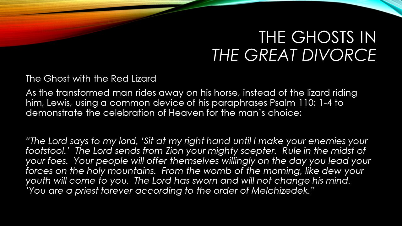 THE GHOSTS IN THE GREAT DIVORCE The Ghost with the Red Lizard As the transformed man rides away on his horse, instead of the lizard riding him, Lewis, using a common device of his paraphrases Psalm 110: 1-4 to demonstrate the celebration of Heaven for the man's choice: The Lord says to my lord, 'Sit at my right hand until I make your enemies your footstool.' The Lord sends from Zion your mighty scepter.