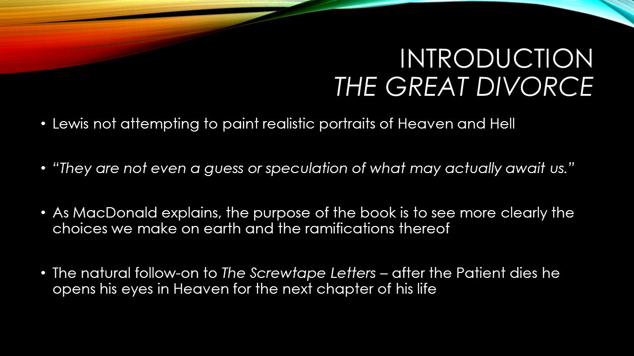 INTRODUCTION THE GREAT DIVORCE Lewis not attempting to paint realistic portraits of Heaven and Hell They are not even a guess or speculation of what may actually await us. As MacDonald explains, the purpose of the book is to see more clearly the choices we make on earth and the ramifications thereof The natural follow-on to The Screwtape Letters – after the Patient dies he opens his eyes in Heaven for the next chapter of his life
