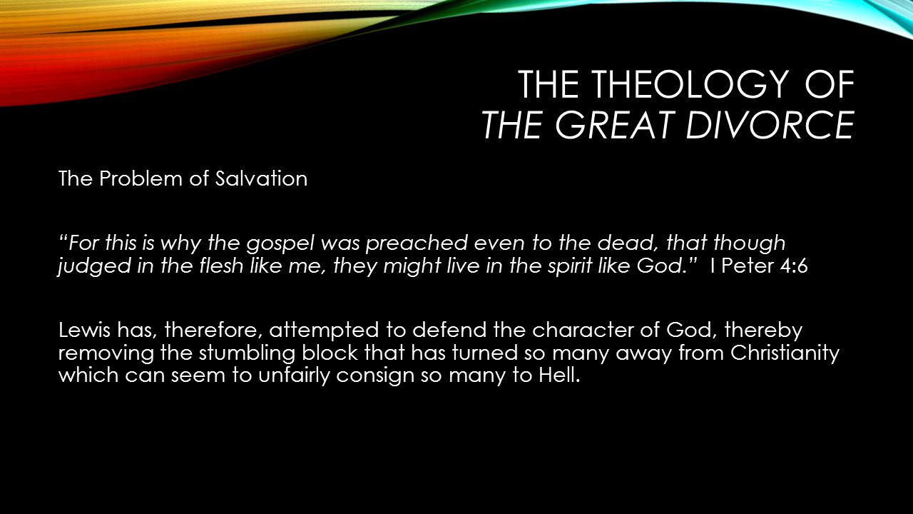 THE THEOLOGY OF THE GREAT DIVORCE The Problem of Salvation For this is why the gospel was preached even to the dead, that though judged in the flesh like me, they might live in the spirit like God. I Peter 4:6 Lewis has, therefore, attempted to defend the character of God, thereby removing the stumbling block that has turned so many away from Christianity which can seem to unfairly consign so many to Hell.