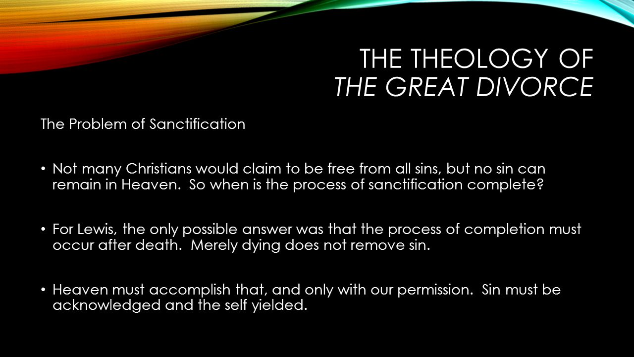 THE THEOLOGY OF THE GREAT DIVORCE The Problem of Sanctification Not many Christians would claim to be free from all sins, but no sin can remain in Heaven.