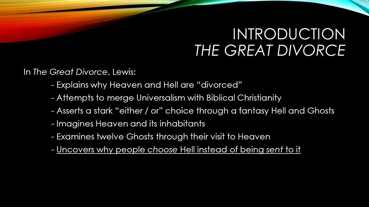 INTRODUCTION THE GREAT DIVORCE In The Great Divorce, Lewis: - Explains why Heaven and Hell are divorced - Attempts to merge Universalism with Biblical Christianity - Asserts a stark either / or choice through a fantasy Hell and Ghosts - Imagines Heaven and its inhabitants - Examines twelve Ghosts through their visit to Heaven - Uncovers why people choose Hell instead of being sent to it