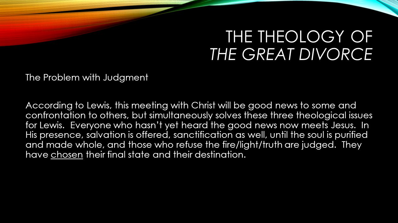 THE THEOLOGY OF THE GREAT DIVORCE The Problem with Judgment According to Lewis, this meeting with Christ will be good news to some and confrontation to others, but simultaneously solves these three theological issues for Lewis.