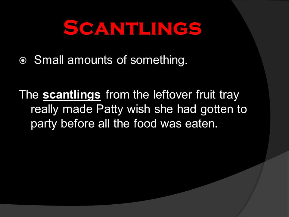 Scantlings  Small amounts of something. The scantlings from the leftover fruit tray really made Patty wish she had gotten to party before all the foo