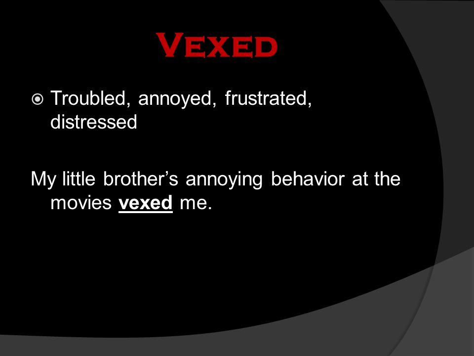 Vexed  Troubled, annoyed, frustrated, distressed My little brother's annoying behavior at the movies vexed me.