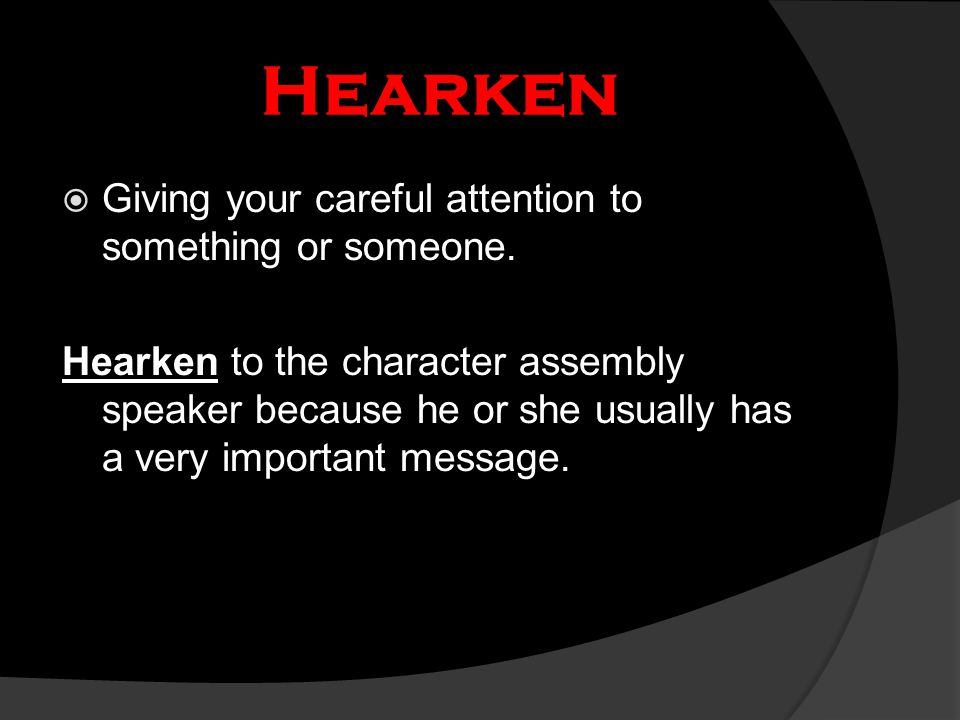 Hearken  Giving your careful attention to something or someone. Hearken to the character assembly speaker because he or she usually has a very import