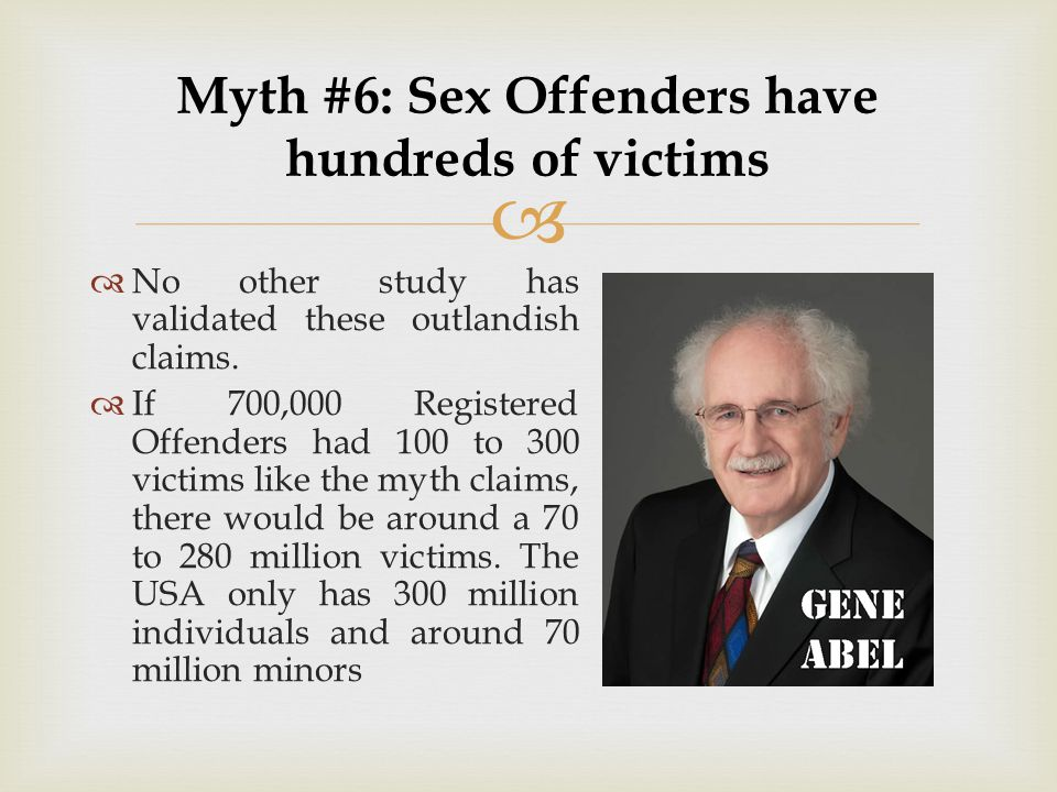   No other study has validated these outlandish claims.  If 700,000 Registered Offenders had 100 to 300 victims like the myth claims, there would b