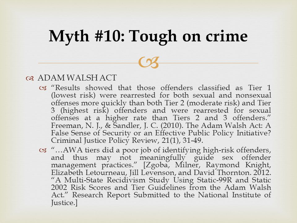 "  ADAM WALSH ACT  ""Results showed that those offenders classified as Tier 1 (lowest risk) were rearrested for both sexual and nonsexual offenses mo"