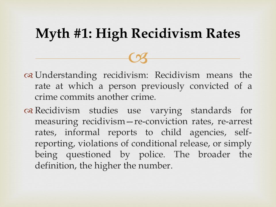   Understanding recidivism: Recidivism means the rate at which a person previously convicted of a crime commits another crime.  Recidivism studies
