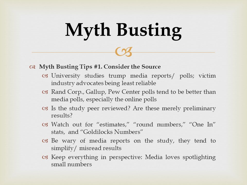   Myth Busting Tips #1. Consider the Source  University studies trump media reports/ polls; victim industry advocates being least reliable  Rand C