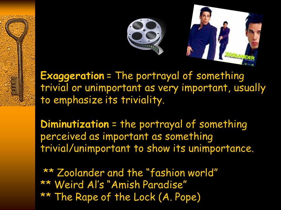 Exaggeration = The portrayal of something trivial or unimportant as very important, usually to emphasize its triviality. Diminutization = the portraya