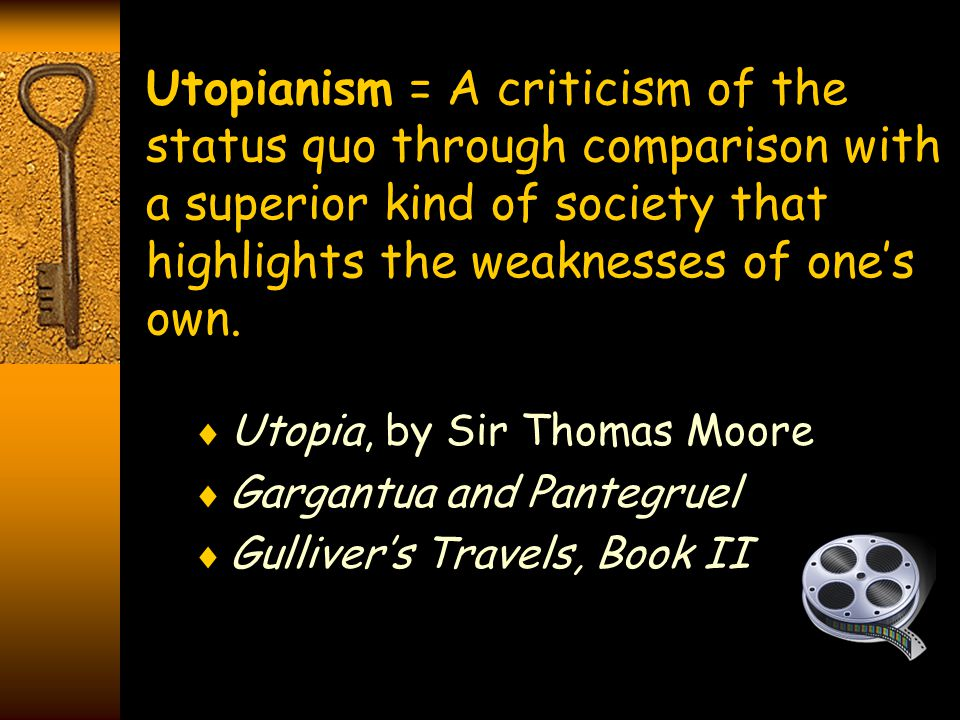 Utopianism = A criticism of the status quo through comparison with a superior kind of society that highlights the weaknesses of one's own.  Utopia, b