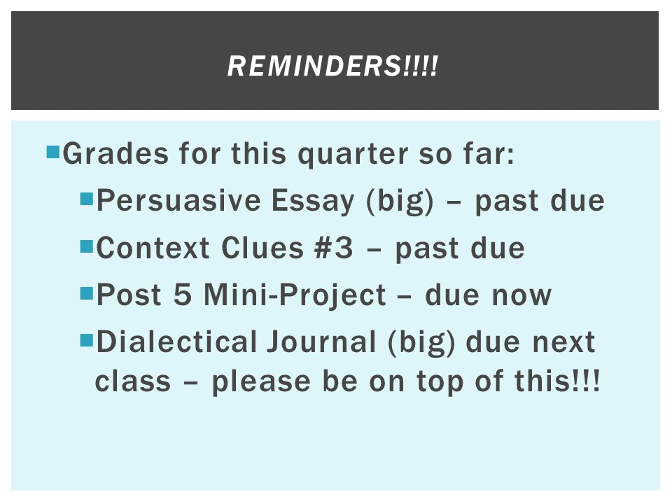 REMINDERS!!!!  Grades for this quarter so far:  Persuasive Essay (big) – past due  Context Clues #3 – past due  Post 5 Mini-Project – due now  Di