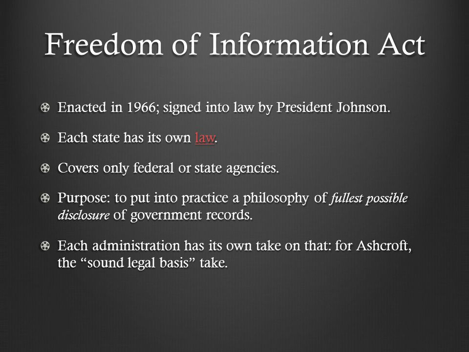 Freedom of Information Act Enacted in 1966; signed into law by President Johnson. Each state has its own law. law Covers only federal or state agencie