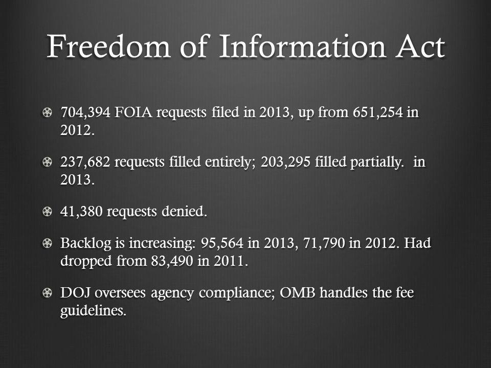 Freedom of Information Act 704,394 FOIA requests filed in 2013, up from 651,254 in 2012. 237,682 requests filled entirely; 203,295 filled partially. i