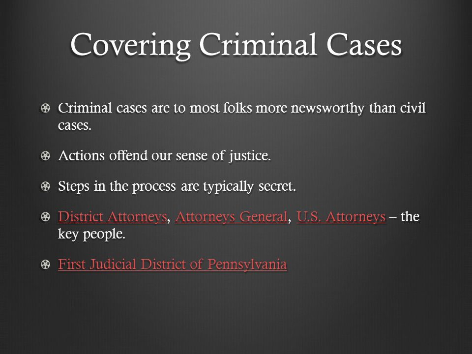 Covering Criminal Cases Criminal cases are to most folks more newsworthy than civil cases. Actions offend our sense of justice. Steps in the process a