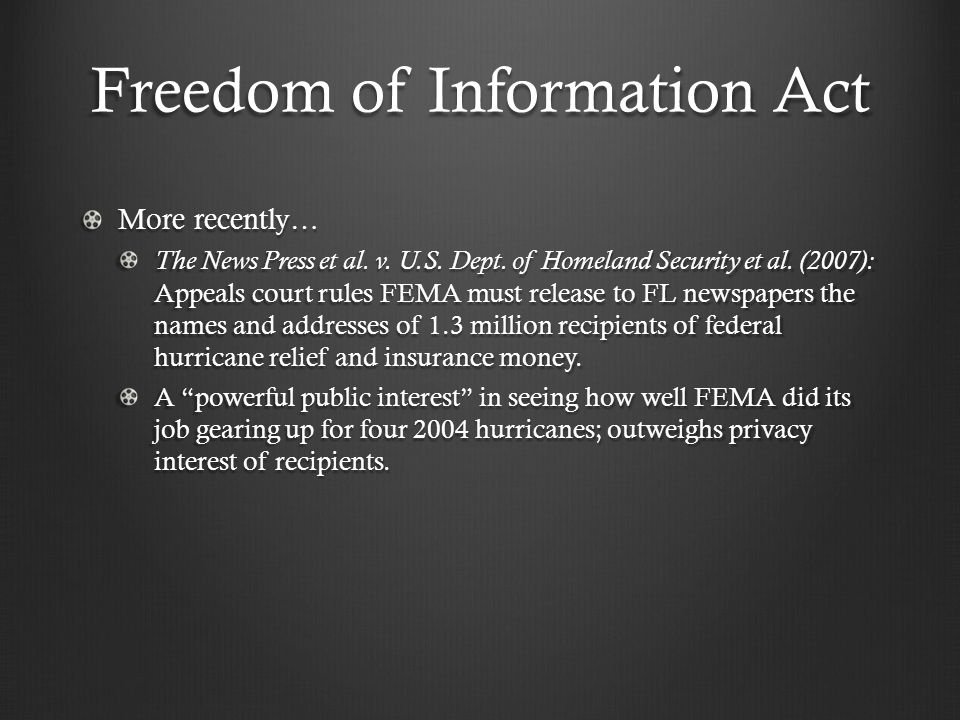 Freedom of Information Act More recently… The News Press et al. v. U.S. Dept. of Homeland Security et al. (2007): Appeals court rules FEMA must releas