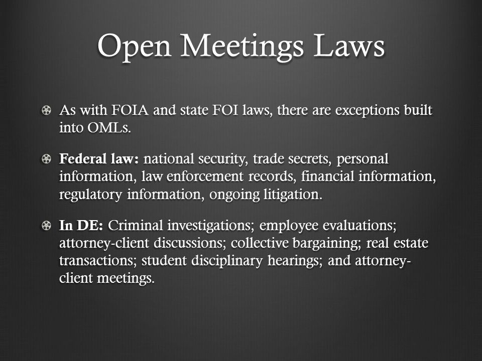 Open Meetings Laws As with FOIA and state FOI laws, there are exceptions built into OMLs. Federal law: national security, trade secrets, personal info